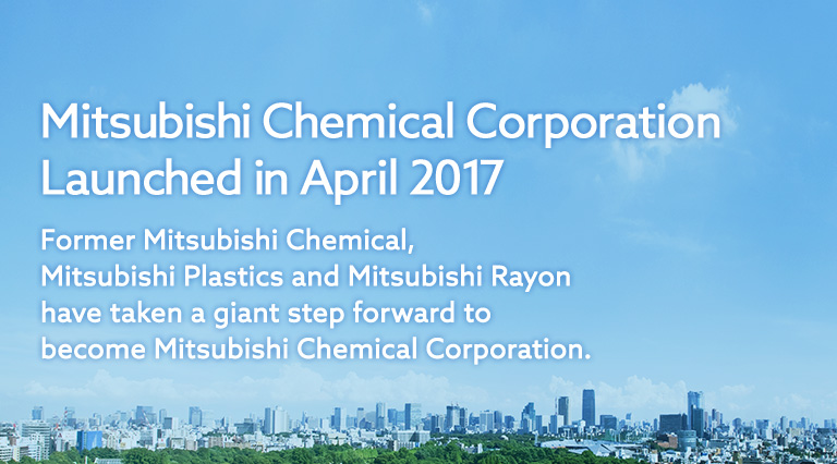 Mitsubishi Chemical Corporation Launched in April 2017 Former Mitsubishi Chemical, Mitsubishi Plastics and Mitsubishi Rayon have taken a giant step forward to become Mitsubishi Chemical Corporation.